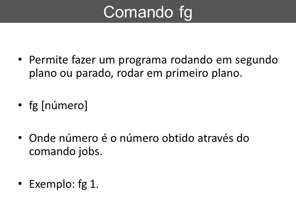 Comando fg Permite fazer um programa rodando em segundo plano ou parado, rodar em primeiro plano. fg [número]